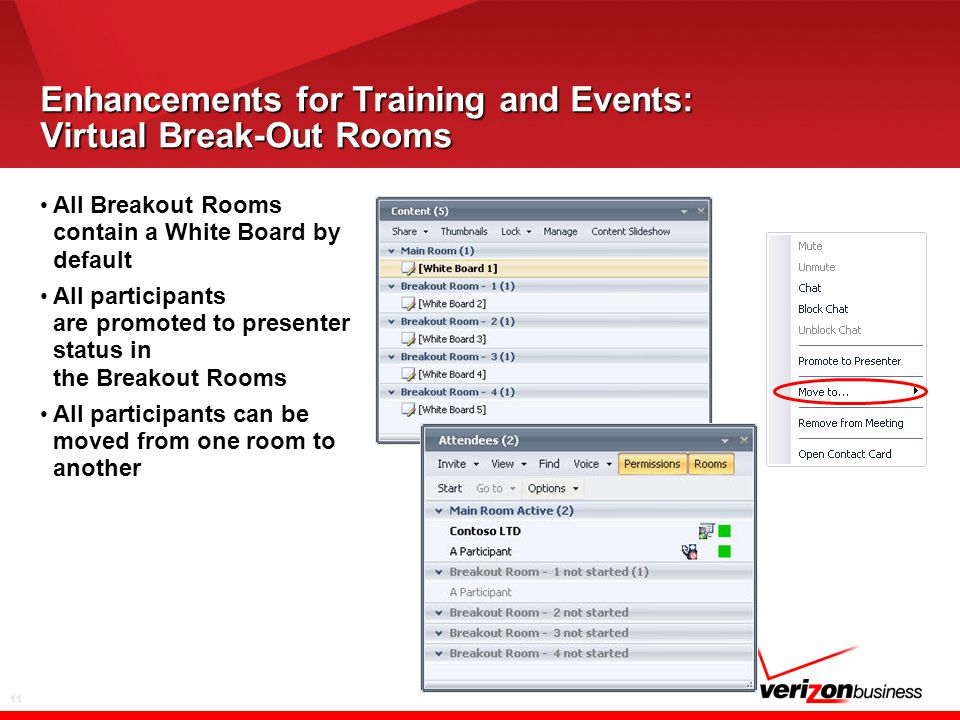 11 Enhancements for Training and Events: Virtual Break-Out Rooms All Breakout Rooms contain a White Board by default All participants are promoted to