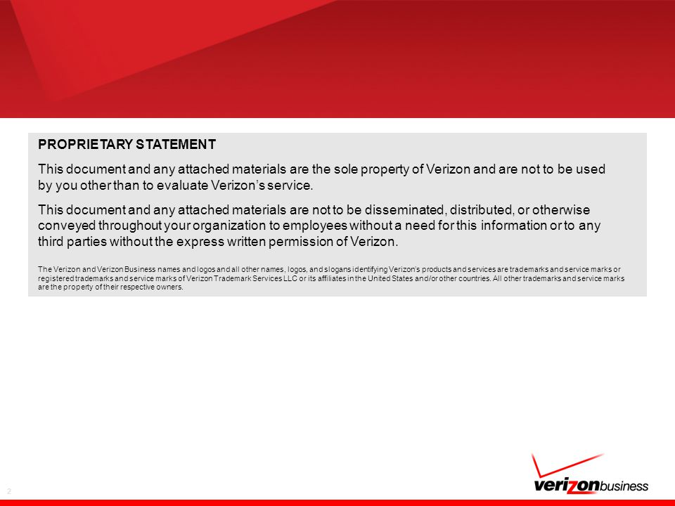 2 PROPRIETARY STATEMENT This document and any attached materials are the sole property of Verizon and are not to be used by you other than to evaluate Verizon's service.