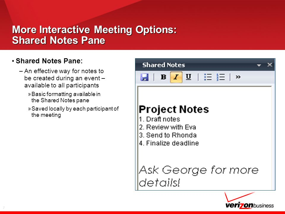7 More Interactive Meeting Options: Shared Notes Pane Shared Notes Pane: –An effective way for notes to be created during an event – available to all participants »Basic formatting available in the Shared Notes pane »Saved locally by each participant of the meeting