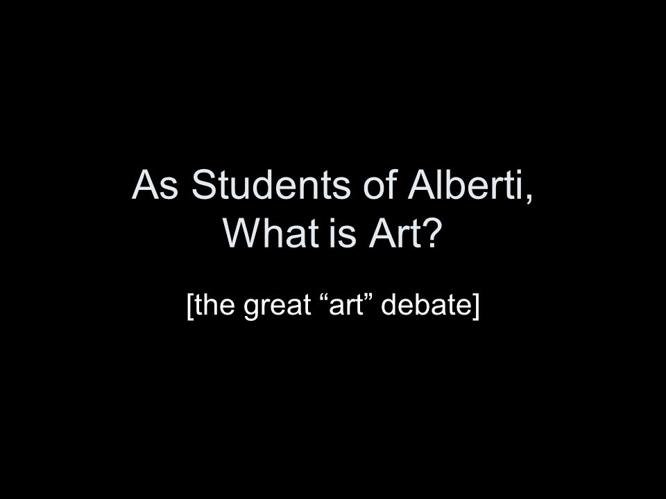 "As Students of Alberti, What is Art? [the great ""art"" debate]"