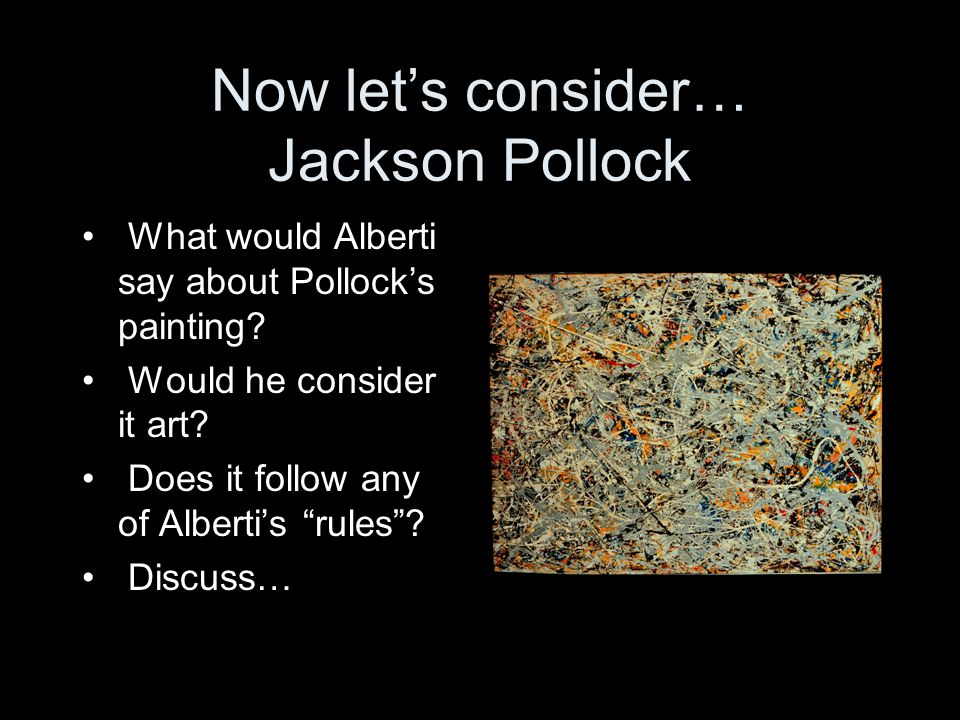 "Now let's consider… Jackson Pollock What would Alberti say about Pollock's painting? Would he consider it art? Does it follow any of Alberti's ""rules"""