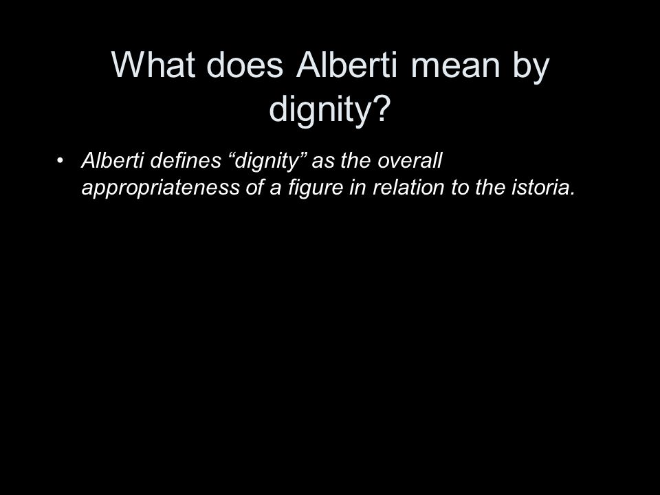 "What does Alberti mean by dignity? Alberti defines ""dignity"" as the overall appropriateness of a figure in relation to the istoria."