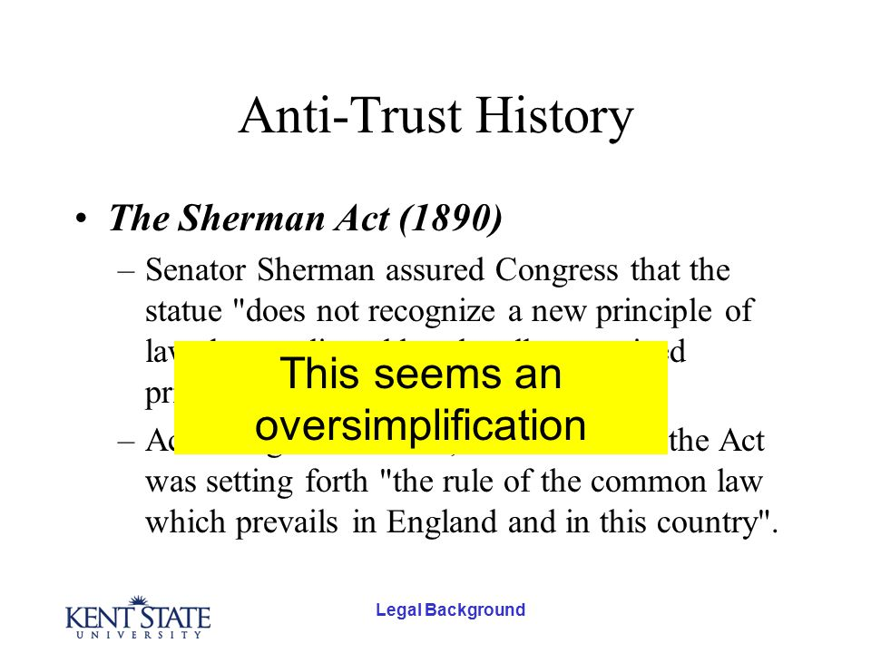 Legal Background Anti-Trust History The Sherman Act (1890) –Senator Sherman assured Congress that the statue does not recognize a new principle of law, but applies old and well recognized principles of the common law .