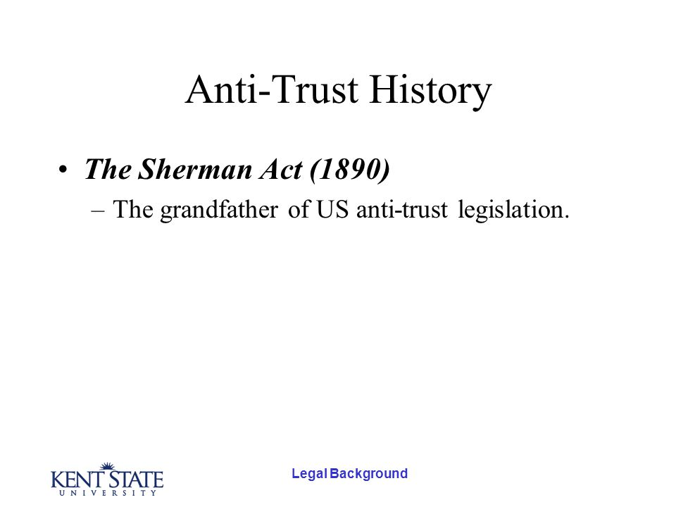 Anti-Trust History The Sherman Act (1890) –The grandfather of US anti-trust legislation.