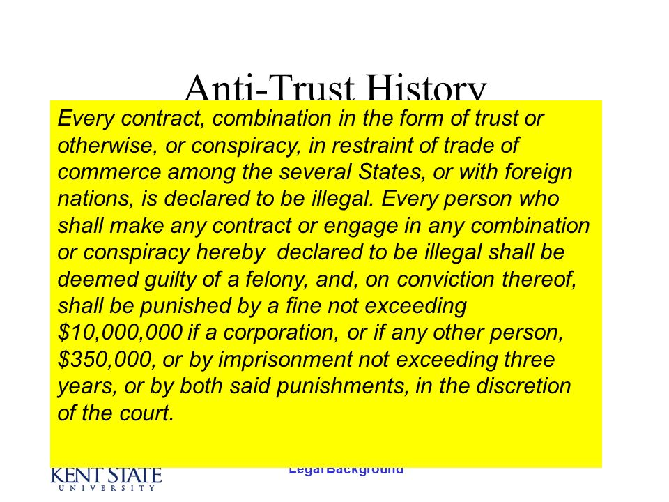Legal Background Anti-Trust History The Sherman Act (1890) –The grandfather of US anti-trust legislation in this country.