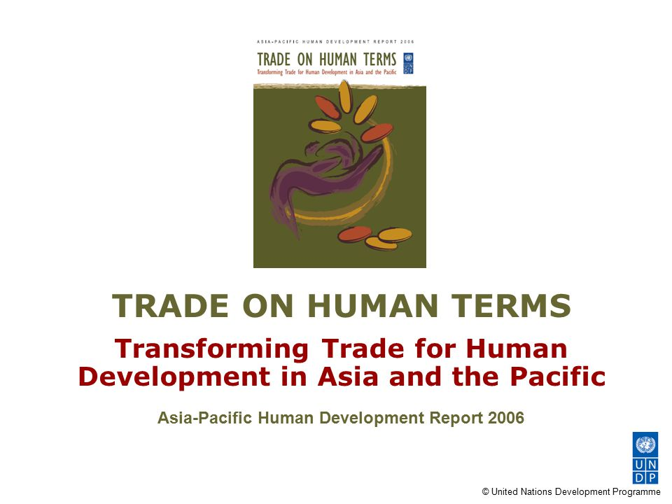 © United Nations Development Programme TRADE ON HUMAN TERMS Transforming Trade for Human Development in Asia and the Pacific Asia-Pacific Human Develo