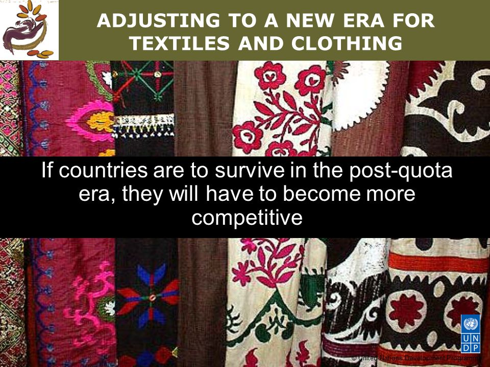 © United Nations Development Programme ADJUSTING TO A NEW ERA FOR TEXTILES AND CLOTHING If countries are to survive in the post-quota era, they will have to become more competitive