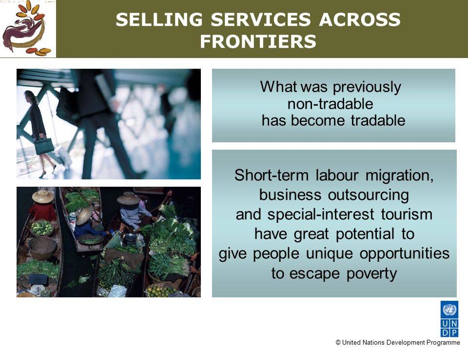 © United Nations Development Programme SELLING SERVICES ACROSS FRONTIERS What was previously non-tradable has become tradable Short-term labour migration, business outsourcing and special-interest tourism have great potential to give people unique opportunities to escape poverty