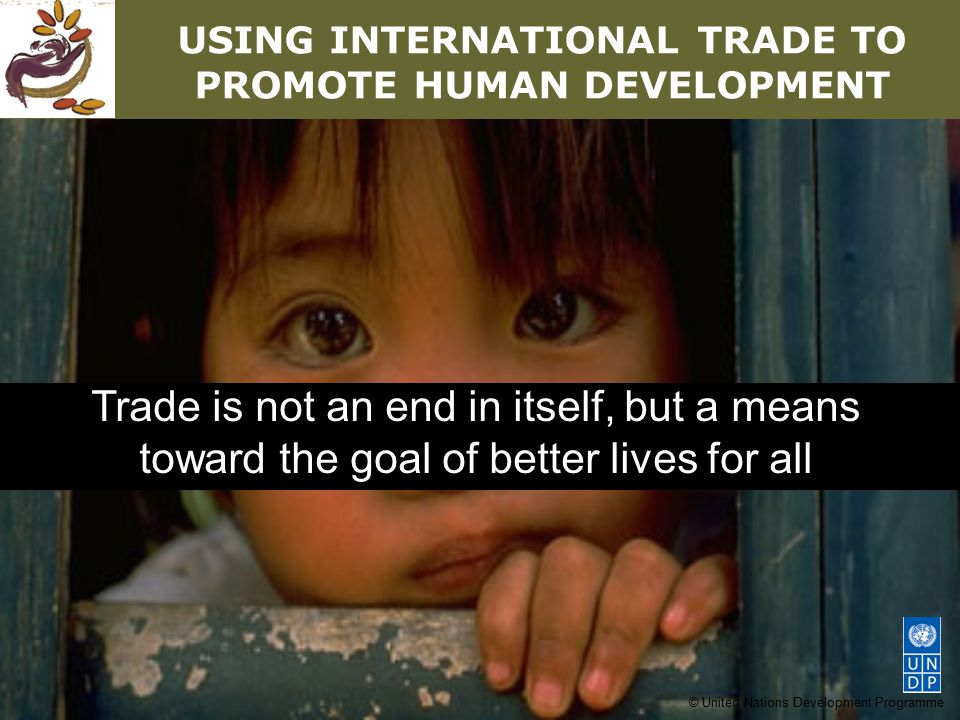 © United Nations Development Programme USING INTERNATIONAL TRADE TO PROMOTE HUMAN DEVELOPMENT Trade is not an end in itself, but a means toward the goal of better lives for all