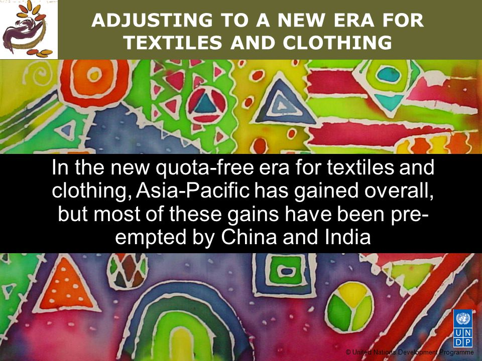 © United Nations Development Programme ADJUSTING TO A NEW ERA FOR TEXTILES AND CLOTHING In the new quota-free era for textiles and clothing, Asia-Paci