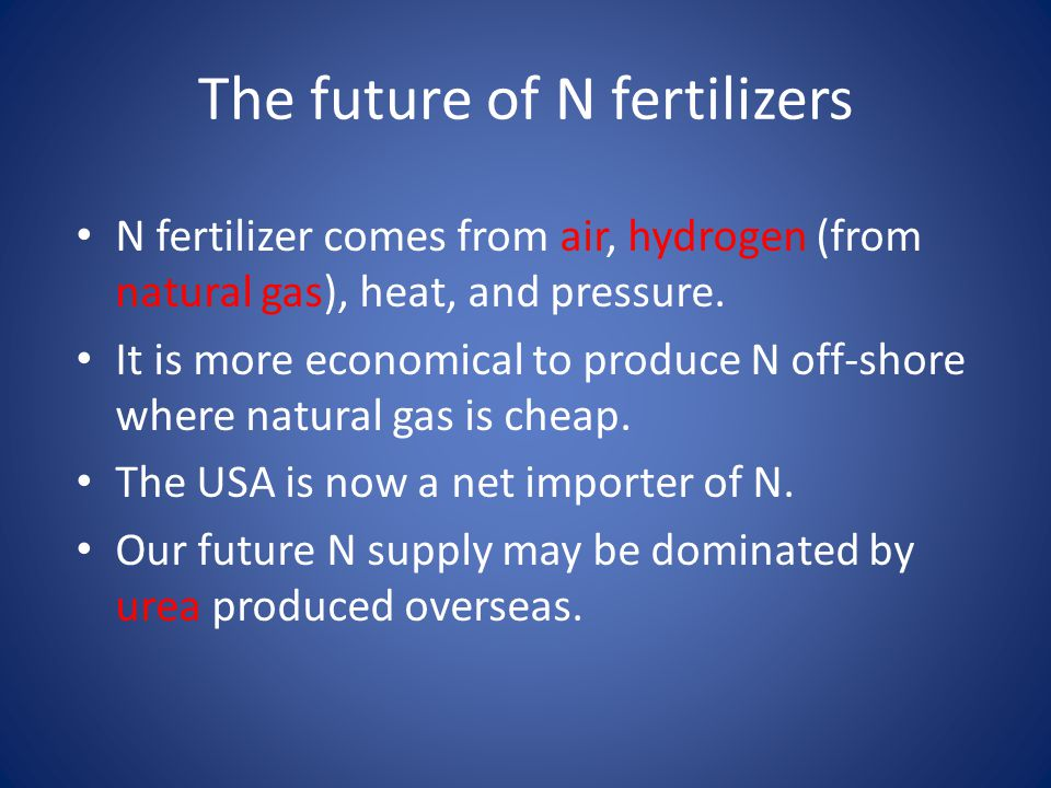 The future of N fertilizers N fertilizer comes from air, hydrogen (from natural gas), heat, and pressure.