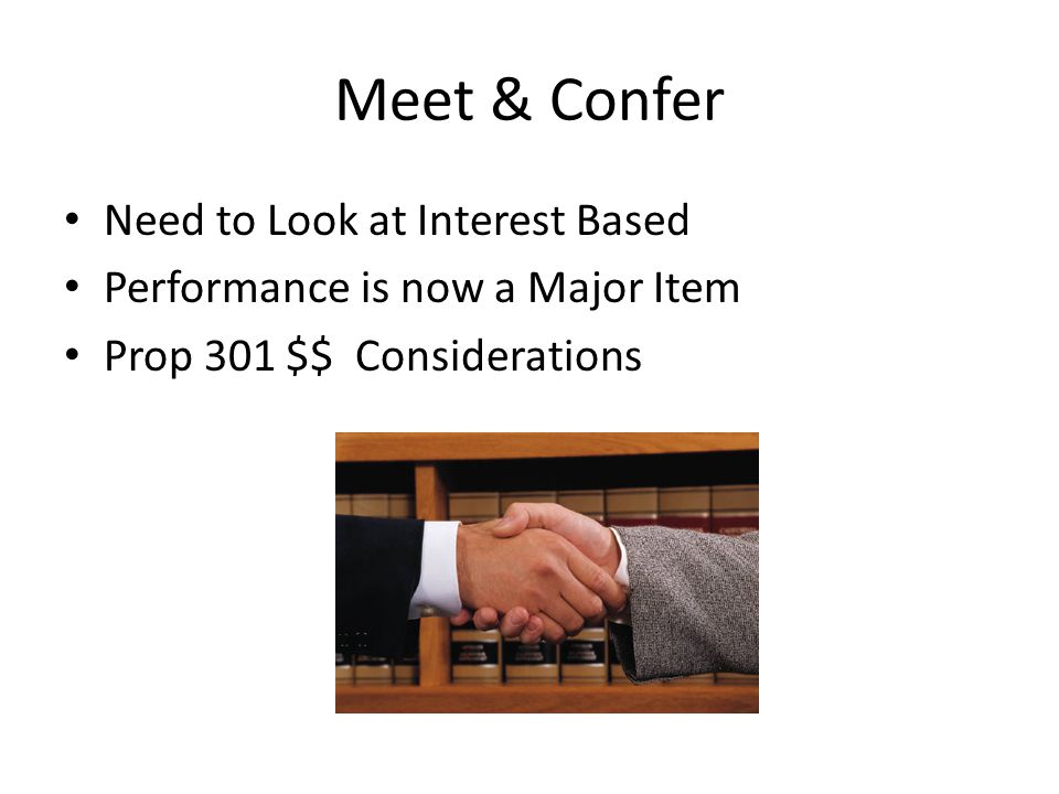 Meet & Confer Need to Look at Interest Based Performance is now a Major Item Prop 301 $$ Considerations