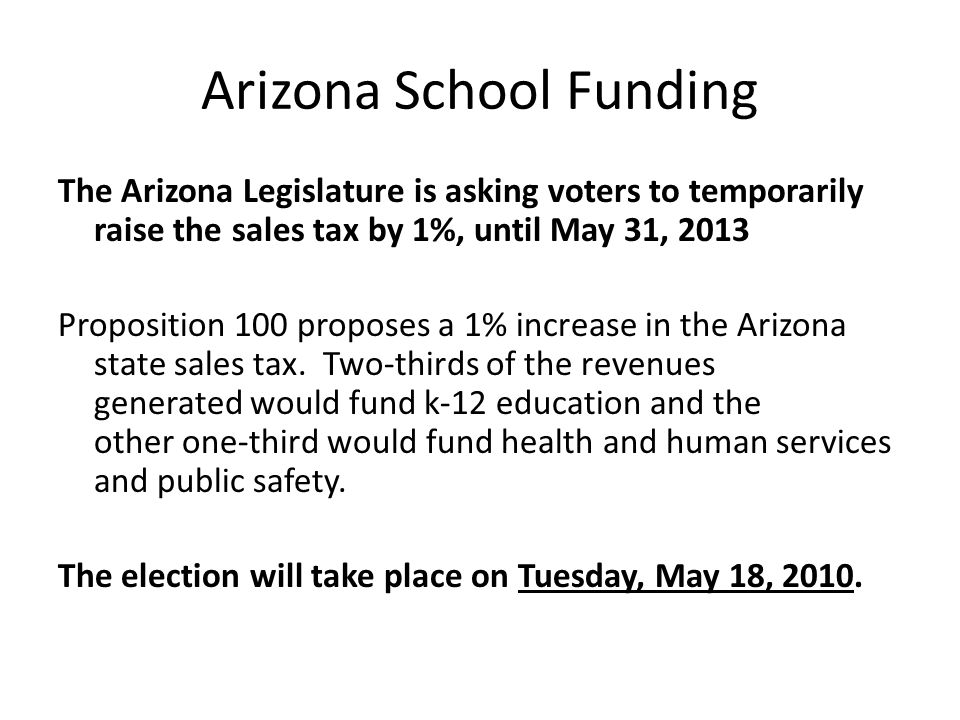 Arizona School Funding The Arizona Legislature is asking voters to temporarily raise the sales tax by 1%, until May 31, 2013 Proposition 100 proposes a 1% increase in the Arizona state sales tax.