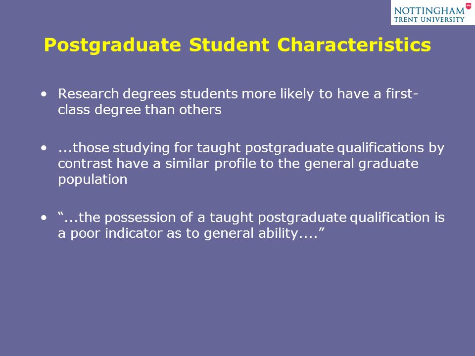To support the assertion that there is something special about postgraduate students, Their salaries, six months after qualification are almost 18% higher than even those for holders of first class honours degrees.