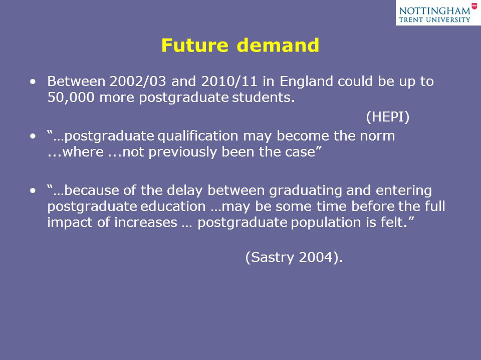 Future demand Between 2002/03 and 2010/11 in England could be up to 50,000 more postgraduate students.