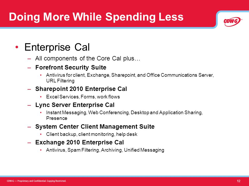 Doing More While Spending Less Enterprise Cal –All components of the Core Cal plus… –Forefront Security Suite Antivirus for client, Exchange, Sharepoint, and Office Communications Server, URL Filtering –Sharepoint 2010 Enterprise Cal Excel Services, Forms, work flows –Lync Server Enterprise Cal Instant Messaging, Web Conferencing, Desktop and Application Sharing, Presence –System Center Client Management Suite Client backup, client monitoring, help desk –Exchange 2010 Enterprise Cal Antivirus, Spam Filtering, Archiving, Unified Messaging 12