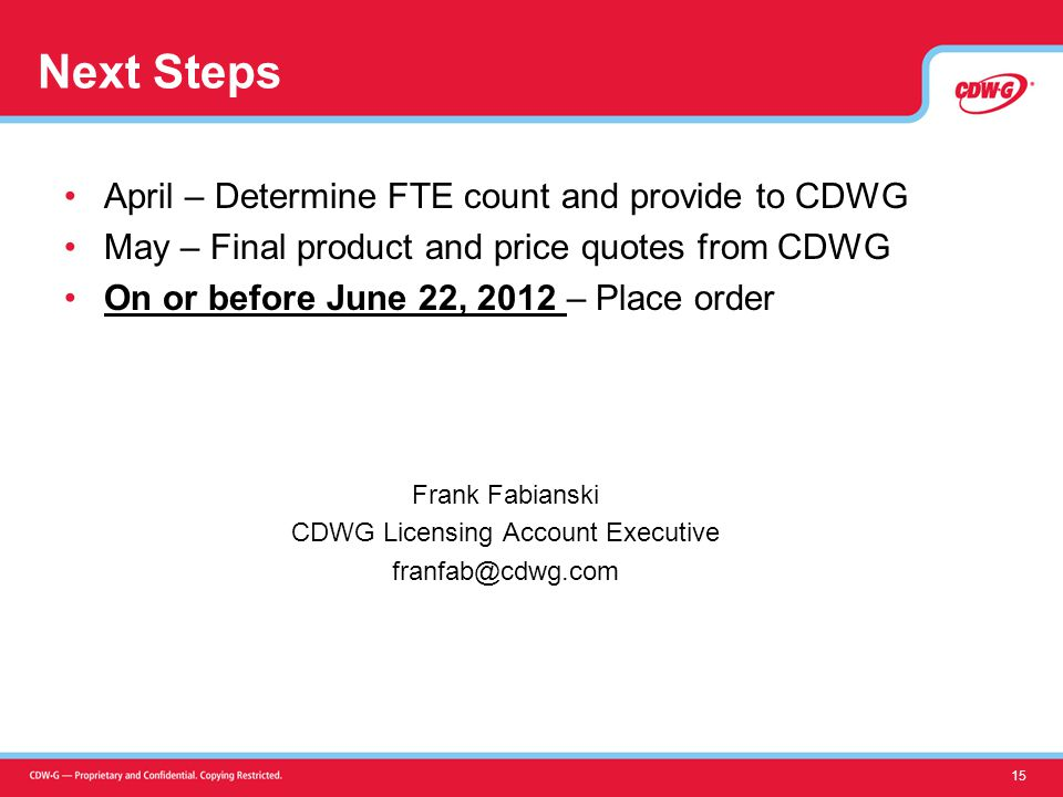 Next Steps April – Determine FTE count and provide to CDWG May – Final product and price quotes from CDWG On or before June 22, 2012 – Place order Frank Fabianski CDWG Licensing Account Executive franfab@cdwg.com 15