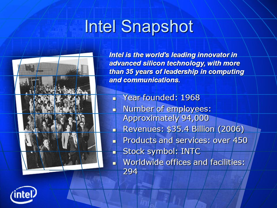 Intel Snapshot Year founded: 1968 Year founded: 1968 Number of employees: Approximately 94,000 Number of employees: Approximately 94,000 Revenues: $35.4 Billion (2006) Revenues: $35.4 Billion (2006) Products and services: over 450 Products and services: over 450 Stock symbol: INTC Stock symbol: INTC Worldwide offices and facilities: 294 Worldwide offices and facilities: 294 Intel is the world s leading innovator in advanced silicon technology, with more than 35 years of leadership in computing and communications.