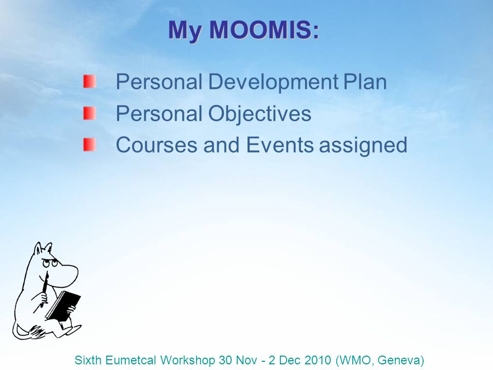 Sixth Eumetcal Workshop 30 Nov - 2 Dec 2010 (WMO, Geneva) My MOOMIS: Personal Development Plan Personal Objectives Courses and Events assigned