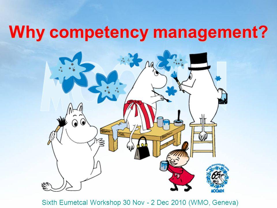 Sixth Eumetcal Workshop 30 Nov - 2 Dec 2010 (WMO, Geneva) Why competency management?