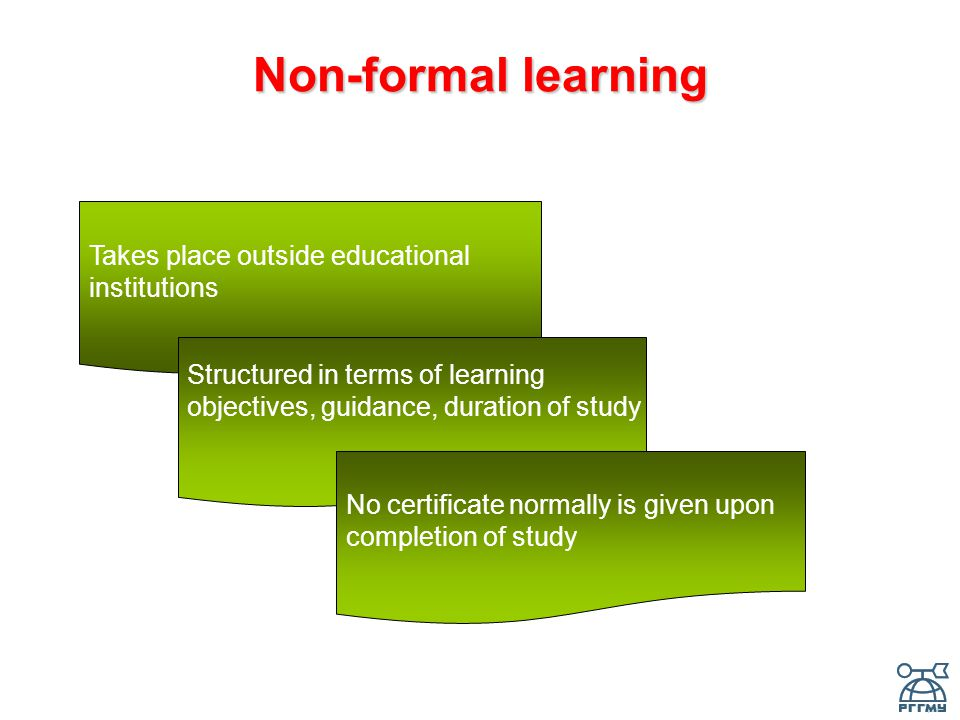 Non-formal learning Takes place outside educational institutions Structured in terms of learning objectives, guidance, duration of study No certificate normally is given upon completion of study