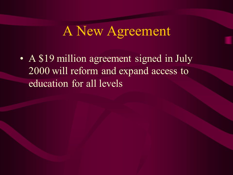 A New Agreement A $19 million agreement signed in July 2000 will reform and expand access to education for all levels