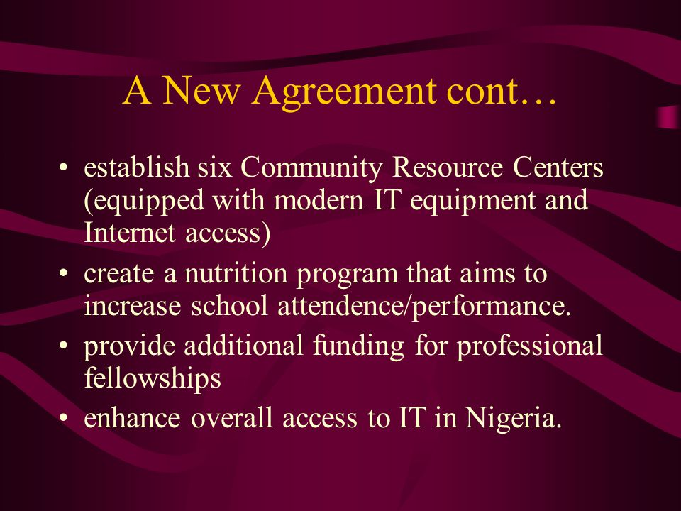 A New Agreement cont… establish six Community Resource Centers (equipped with modern IT equipment and Internet access) create a nutrition program that aims to increase school attendence/performance.