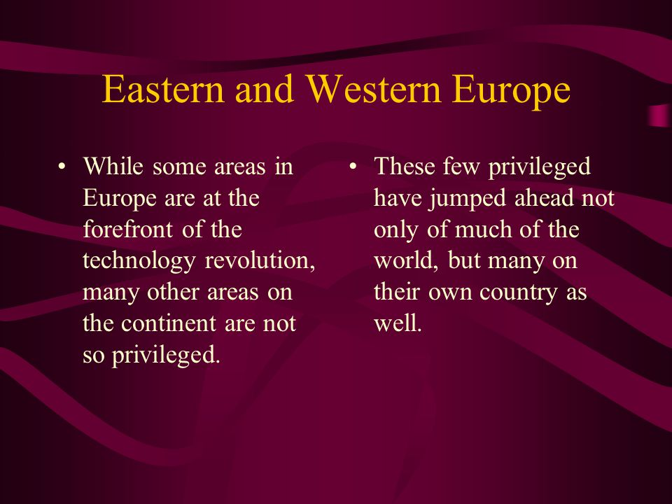 Eastern and Western Europe While some areas in Europe are at the forefront of the technology revolution, many other areas on the continent are not so privileged.
