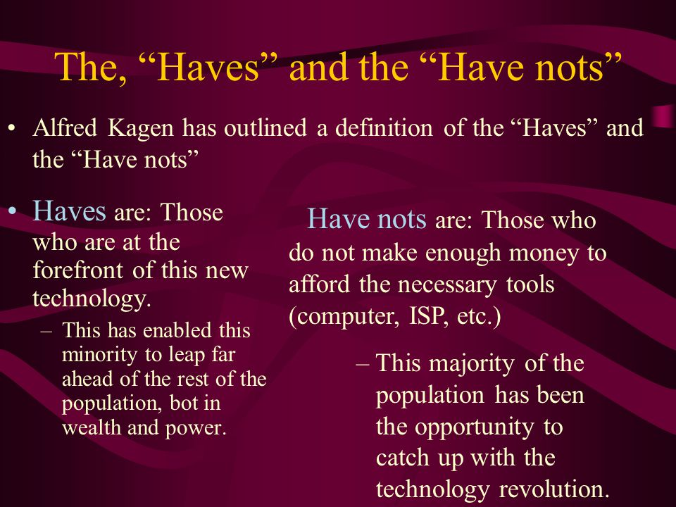 The, Haves and the Have nots Alfred Kagen has outlined a definition of the Haves and the Have nots Haves are: Those who are at the forefront of this new technology.