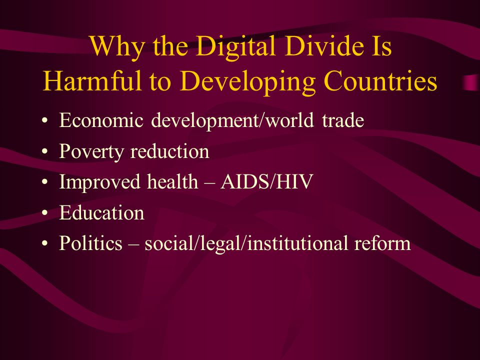 Why the Digital Divide Is Harmful to Developing Countries Economic development/world trade Poverty reduction Improved health – AIDS/HIV Education Politics – social/legal/institutional reform