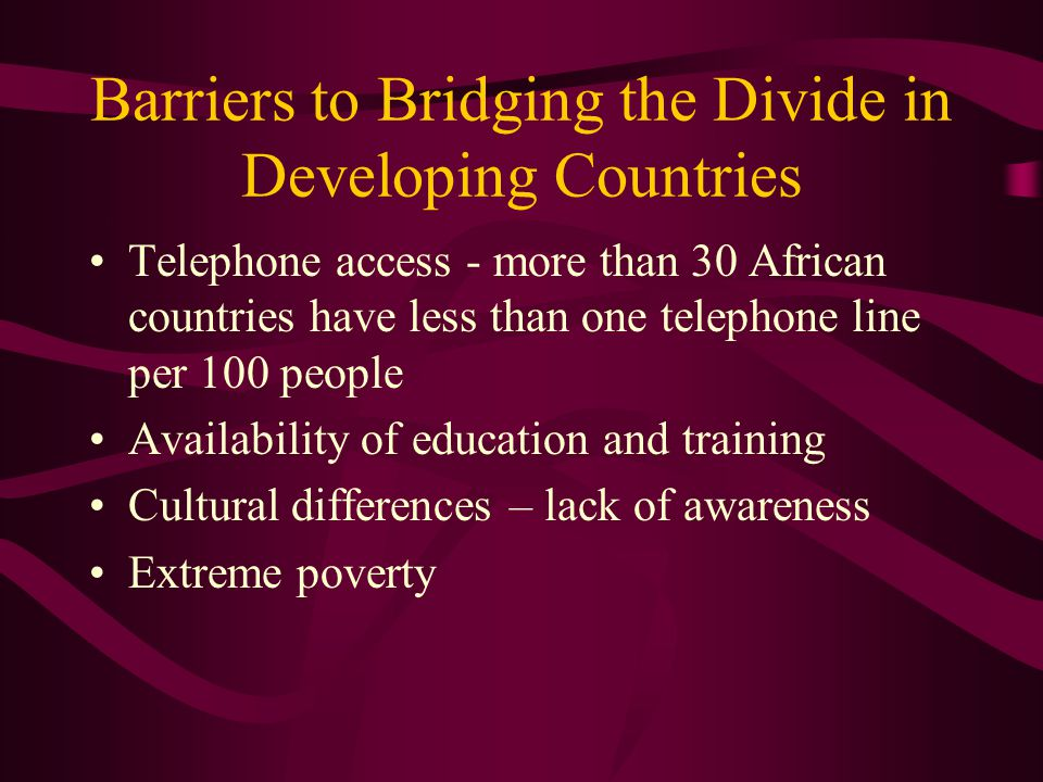 Barriers to Bridging the Divide in Developing Countries Telephone access - more than 30 African countries have less than one telephone line per 100 people Availability of education and training Cultural differences – lack of awareness Extreme poverty