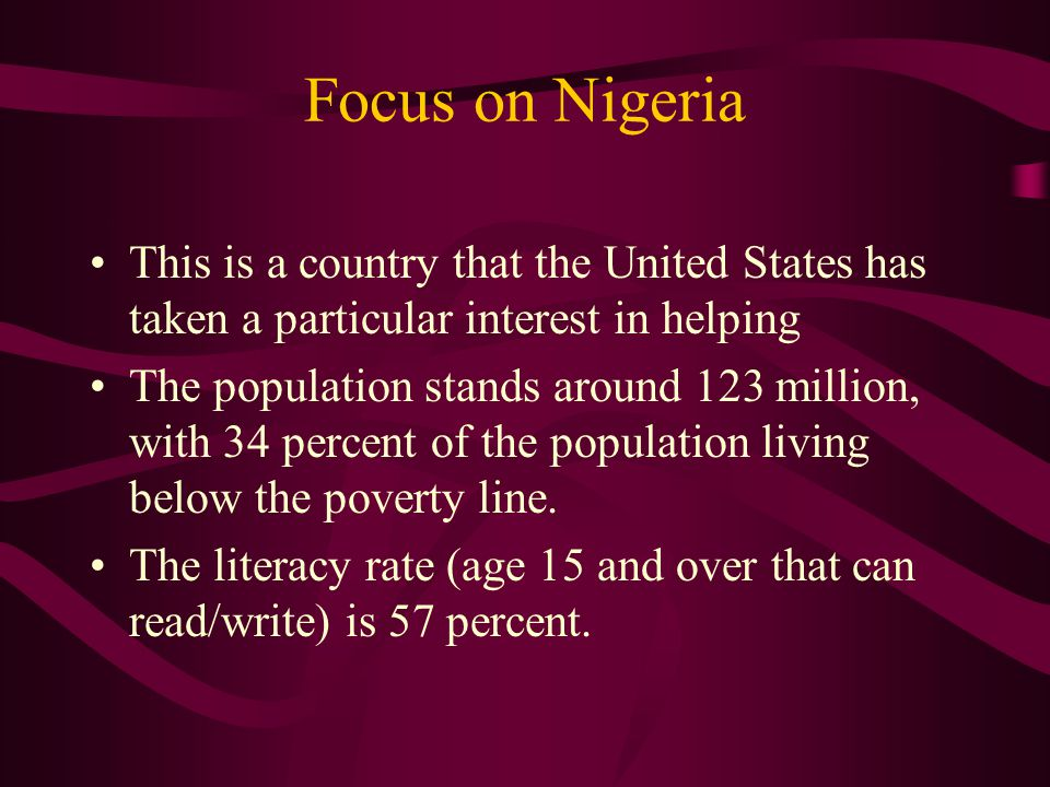 Focus on Nigeria This is a country that the United States has taken a particular interest in helping The population stands around 123 million, with 34 percent of the population living below the poverty line.