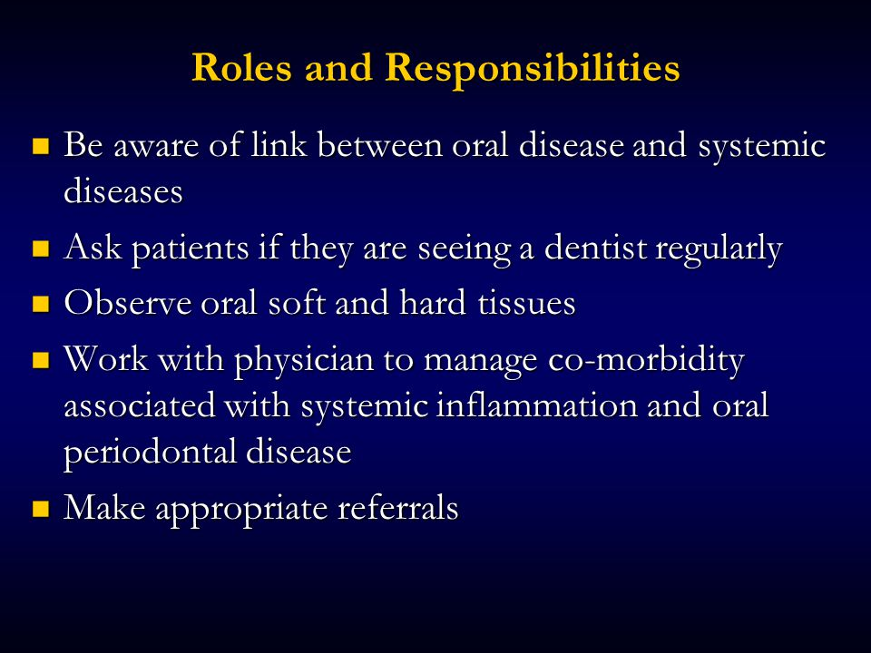 Roles and Responsibilities Be aware of link between oral disease and systemic diseases Be aware of link between oral disease and systemic diseases Ask patients if they are seeing a dentist regularly Ask patients if they are seeing a dentist regularly Observe oral soft and hard tissues Observe oral soft and hard tissues Work with physician to manage co-morbidity associated with systemic inflammation and oral periodontal disease Work with physician to manage co-morbidity associated with systemic inflammation and oral periodontal disease Make appropriate referrals Make appropriate referrals