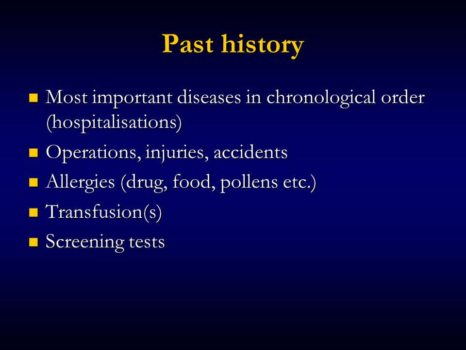 Past history Most important diseases in chronological order (hospitalisations) Most important diseases in chronological order (hospitalisations) Operations, injuries, accidents Operations, injuries, accidents Allergies (drug, food, pollens etc.) Allergies (drug, food, pollens etc.) Transfusion(s) Transfusion(s) Screening tests Screening tests