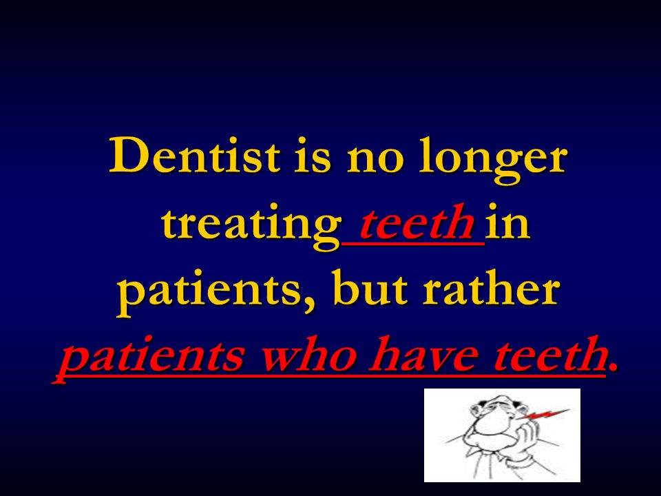 Dentist is no longer treating teeth in patients, but rather patients who have teeth.
