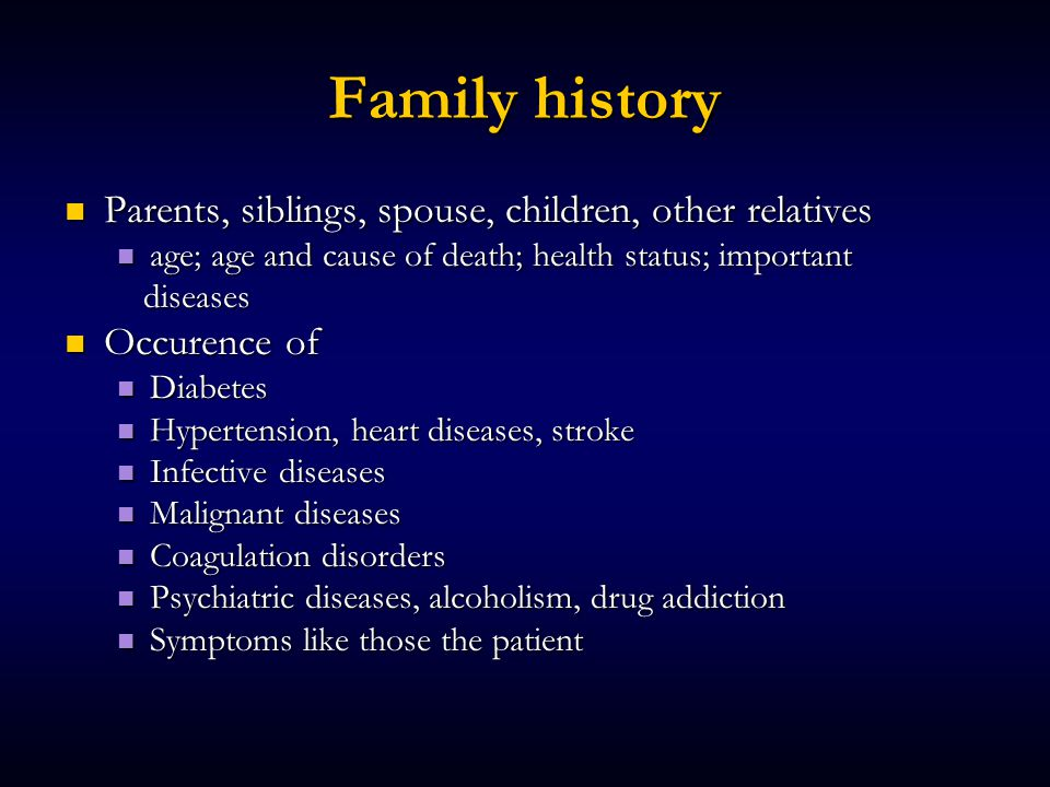 Family history Parents, siblings, spouse, children, other relatives Parents, siblings, spouse, children, other relatives age; age and cause of death; health status; important age; age and cause of death; health status; important diseases diseases Occurence of Occurence of Diabetes Diabetes Hypertension, heart diseases, stroke Hypertension, heart diseases, stroke Infective diseases Infective diseases Malignant diseases Malignant diseases Coagulation disorders Coagulation disorders Psychiatric diseases, alcoholism, drug addiction Psychiatric diseases, alcoholism, drug addiction Symptoms like those the patient Symptoms like those the patient