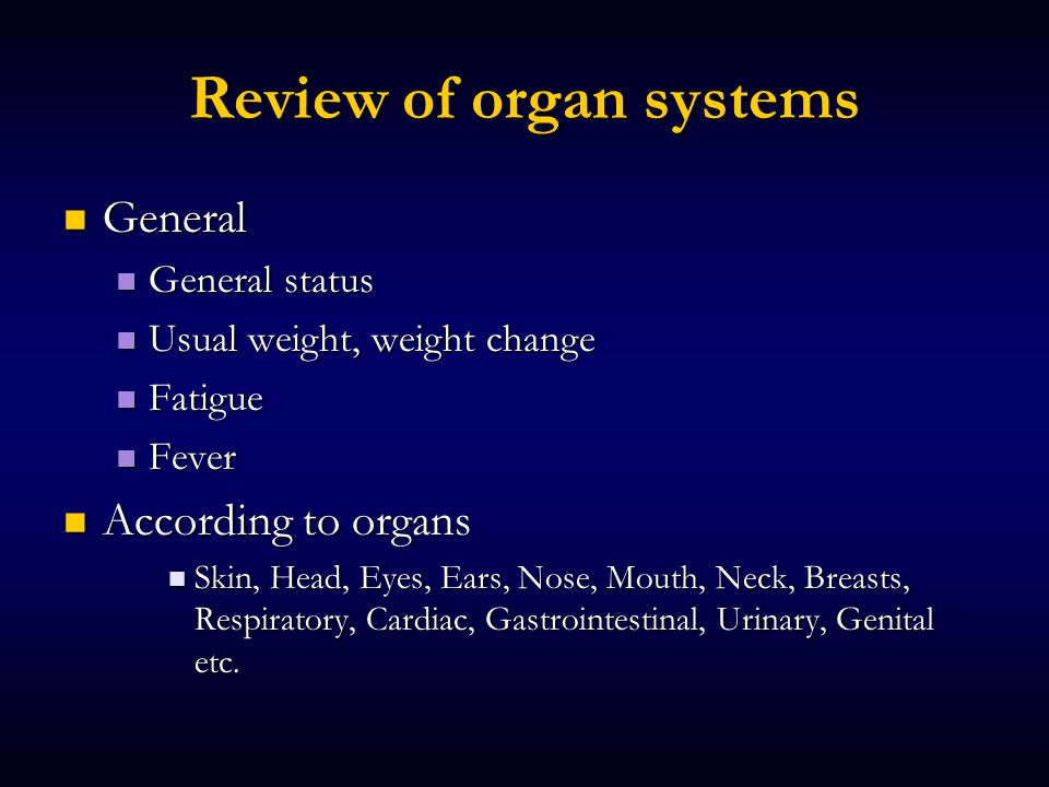 Review of organ systems General General General status General status Usual weight, weight change Usual weight, weight change Fatigue Fatigue Fever Fever According to organs According to organs Skin, Head, Eyes, Ears, Nose, Mouth, Neck, Breasts, Respiratory, Cardiac, Gastrointestinal, Urinary, Genital etc.