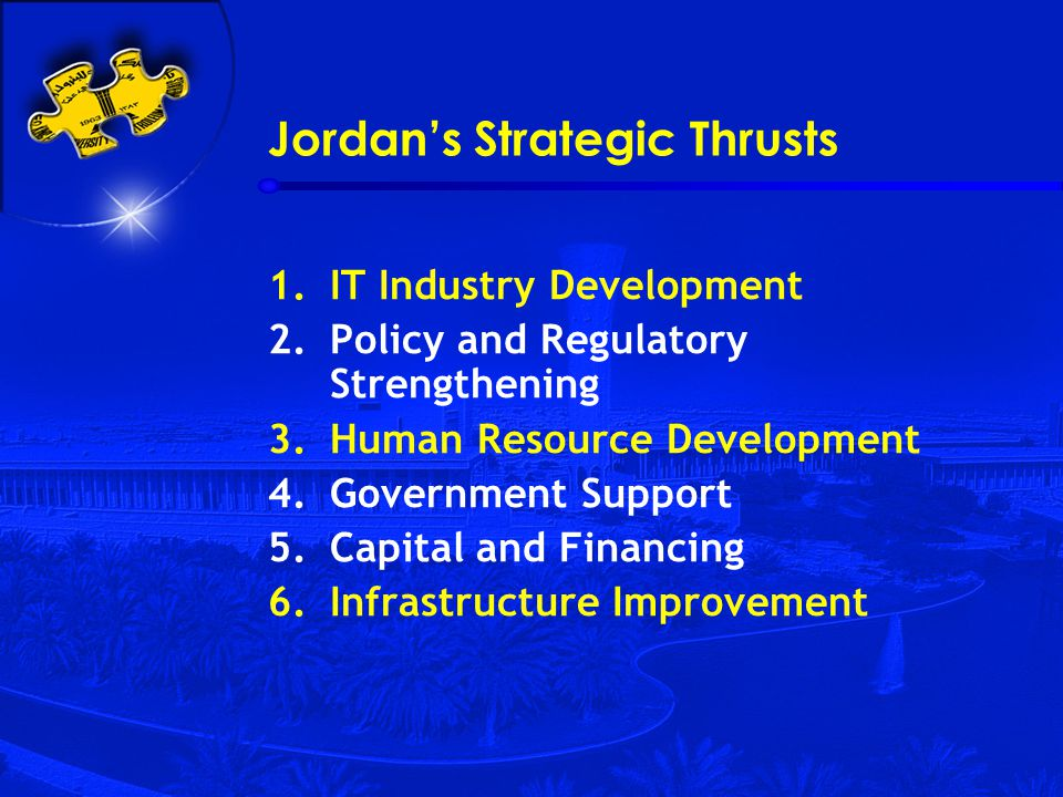 Jordan's Strategic Thrusts 1.IT Industry Development 2.Policy and Regulatory Strengthening 3.Human Resource Development 4.Government Support 5.Capital and Financing 6.Infrastructure Improvement