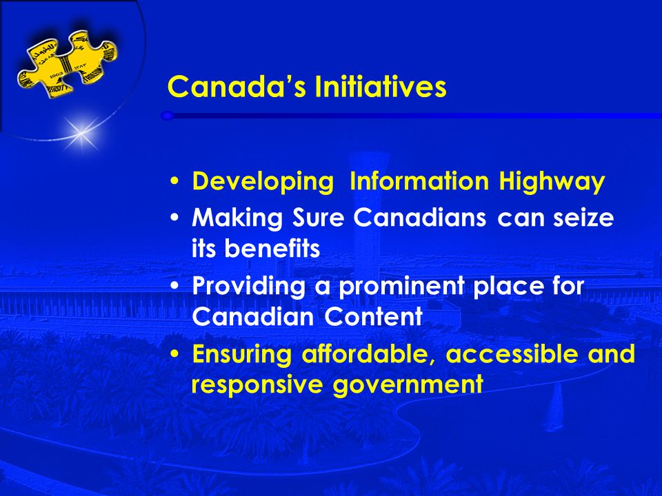 Canada's Initiatives Developing Information Highway Making Sure Canadians can seize its benefits Providing a prominent place for Canadian Content Ensuring affordable, accessible and responsive government