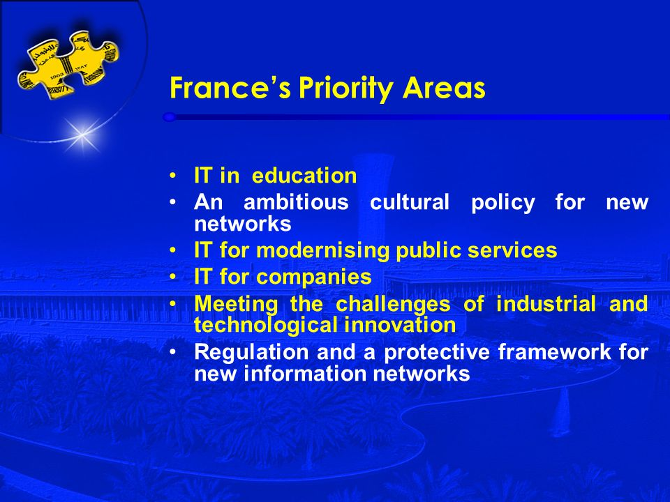 France's Priority Areas IT in education An ambitious cultural policy for new networks IT for modernising public services IT for companies Meeting the challenges of industrial and technological innovation Regulation and a protective framework for new information networks