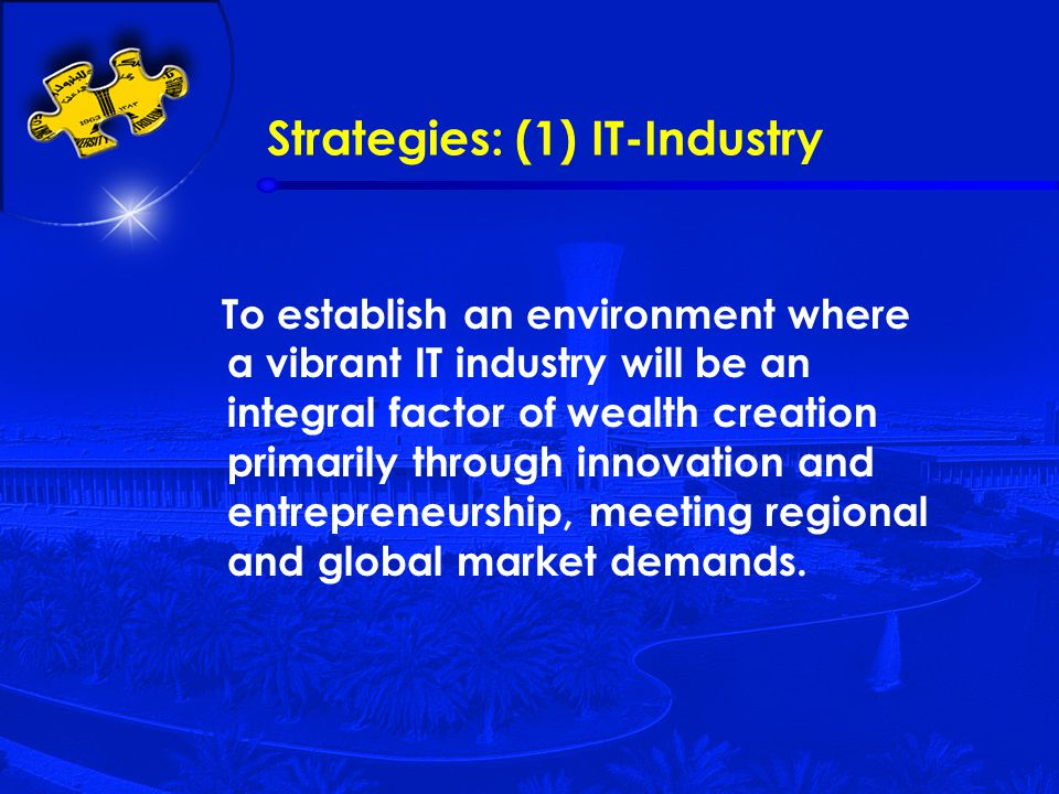 Strategies: (1) IT-Industry To establish an environment where a vibrant IT industry will be an integral factor of wealth creation primarily through innovation and entrepreneurship, meeting regional and global market demands.