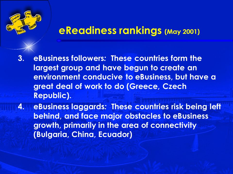 eReadiness rankings (May 2001) 3.eBusiness followers : These countries form the largest group and have begun to create an environment conducive to eBusiness, but have a great deal of work to do (Greece, Czech Republic).