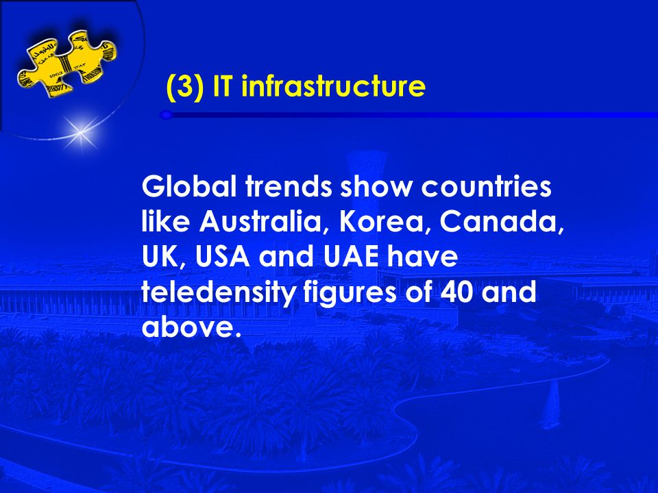 (3) IT infrastructure Global trends show countries like Australia, Korea, Canada, UK, USA and UAE have teledensity figures of 40 and above.