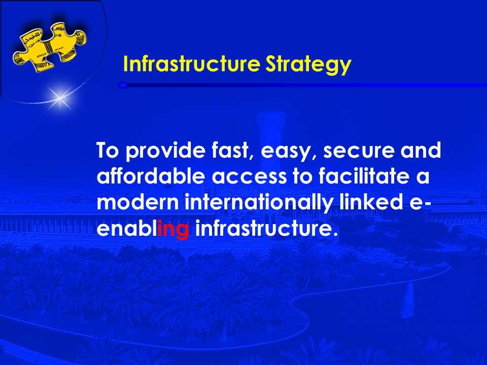 Infrastructure Strategy To provide fast, easy, secure and affordable access to facilitate a modern internationally linked e- enabling infrastructure.