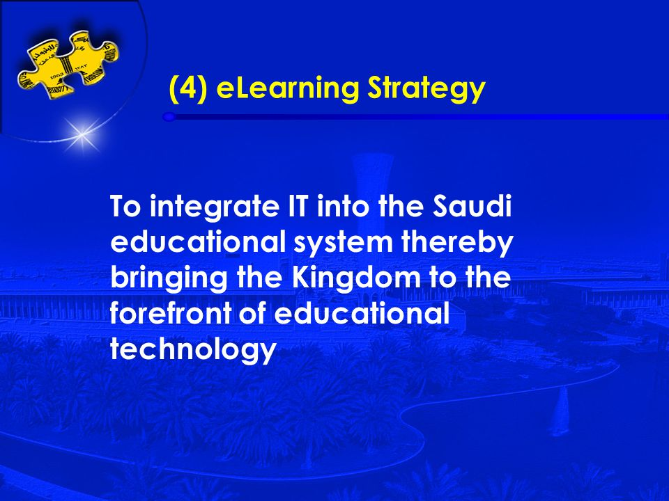 (4) eLearning Strategy To integrate IT into the Saudi educational system thereby bringing the Kingdom to the forefront of educational technology