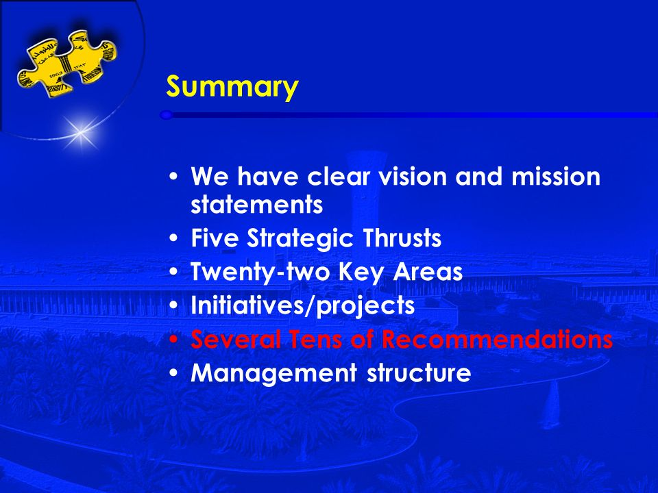 Summary We have clear vision and mission statements Five Strategic Thrusts Twenty-two Key Areas Initiatives/projects Several Tens of Recommendations Management structure