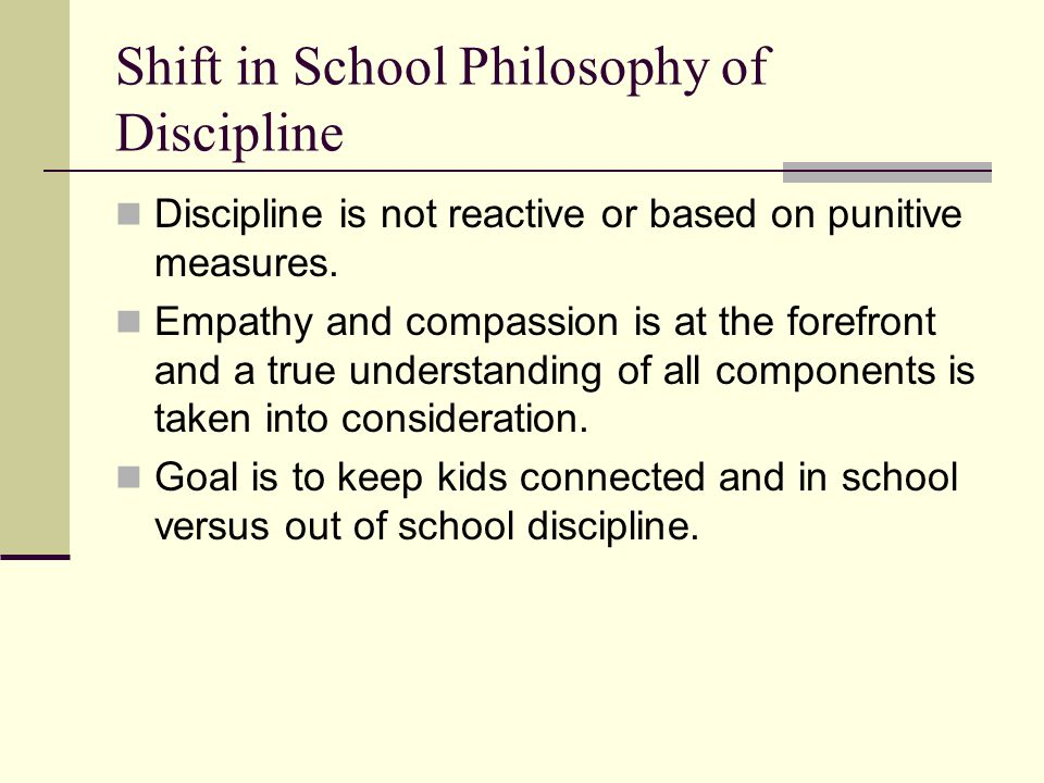 Shift in School Philosophy of Discipline Discipline is not reactive or based on punitive measures.