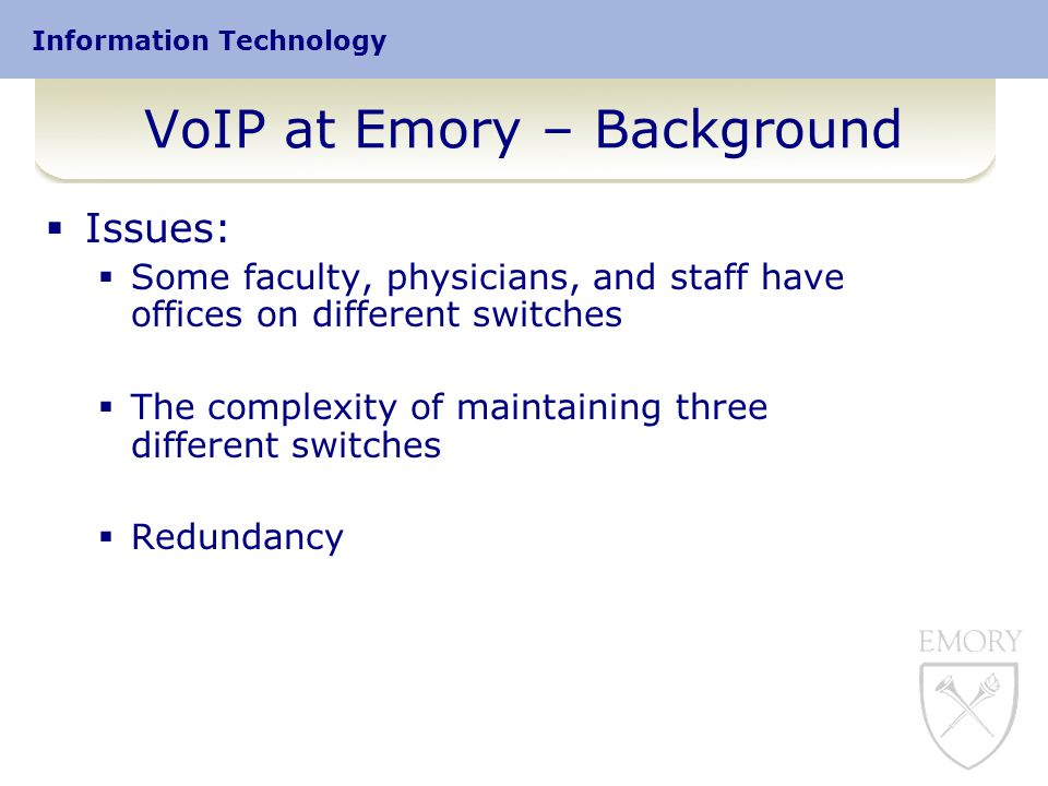 Information Technology VoIP at Emory – Background  Issues:  Some faculty, physicians, and staff have offices on different switches  The complexity of maintaining three different switches  Redundancy