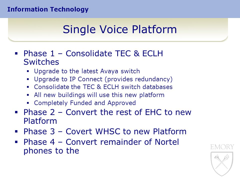 Information Technology Single Voice Platform  Phase 1 – Consolidate TEC & ECLH Switches  Upgrade to the latest Avaya switch  Upgrade to IP Connect (provides redundancy)  Consolidate the TEC & ECLH switch databases  All new buildings will use this new platform  Completely Funded and Approved  Phase 2 – Convert the rest of EHC to new Platform  Phase 3 – Covert WHSC to new Platform  Phase 4 – Convert remainder of Nortel phones to the