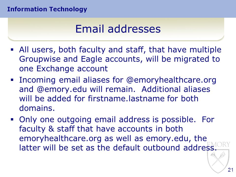 Information Technology Email addresses  All users, both faculty and staff, that have multiple Groupwise and Eagle accounts, will be migrated to one Exchange account  Incoming email aliases for @emoryhealthcare.org and @emory.edu will remain.